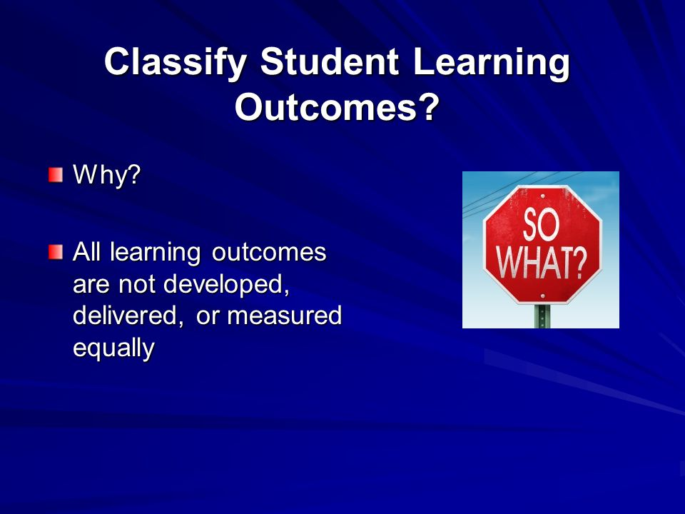 Classify Student Learning Outcomes. Why.