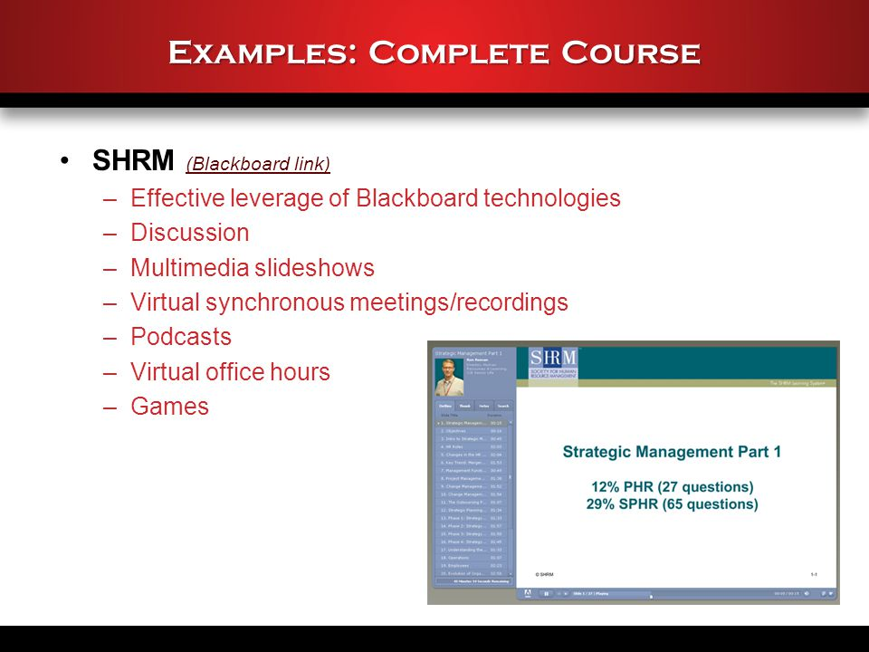Examples: Complete Course SHRM (Blackboard link) (Blackboard link) –Effective leverage of Blackboard technologies –Discussion –Multimedia slideshows –Virtual synchronous meetings/recordings –Podcasts –Virtual office hours –Games