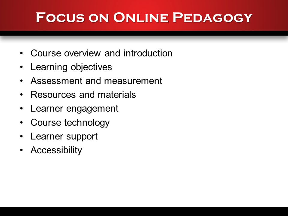 Focus on Online Pedagogy Course overview and introduction Learning objectives Assessment and measurement Resources and materials Learner engagement Course technology Learner support Accessibility
