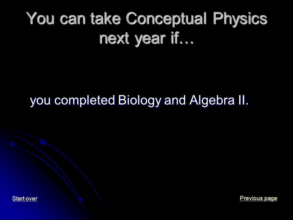 You can take Conceptual Physics next year if… you completed Biology and Algebra II.