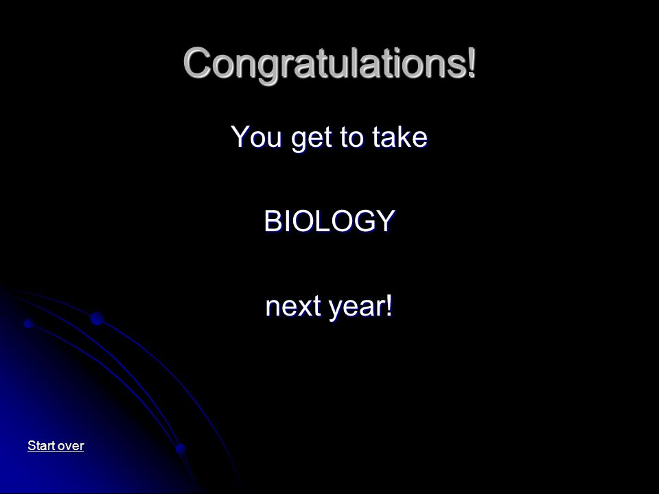 Congratulations! You get to take BIOLOGY next year! Start over
