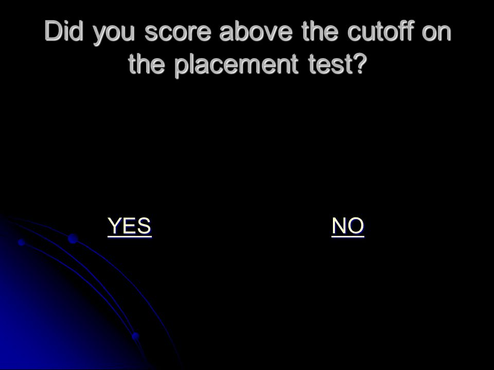 Did you score above the cutoff on the placement test YES NO