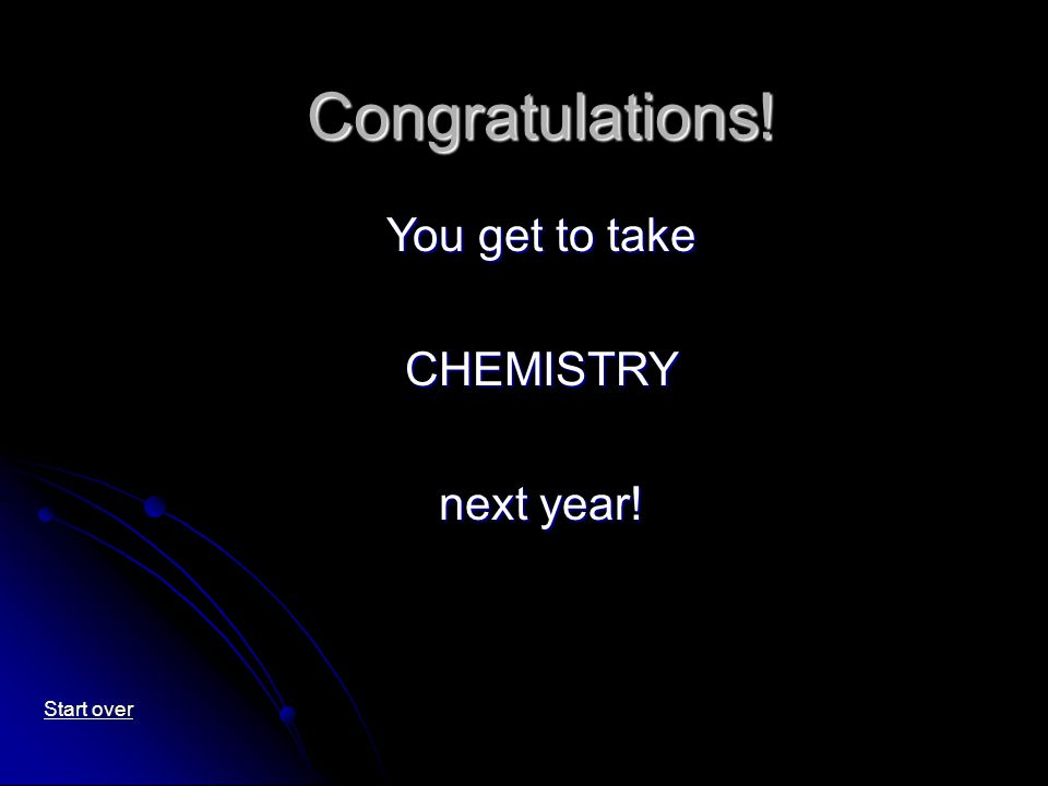 Congratulations! You get to take CHEMISTRY next year! Start over
