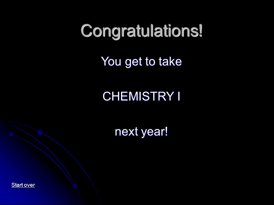 Congratulations! You get to take CHEMISTRY I next year! Start over
