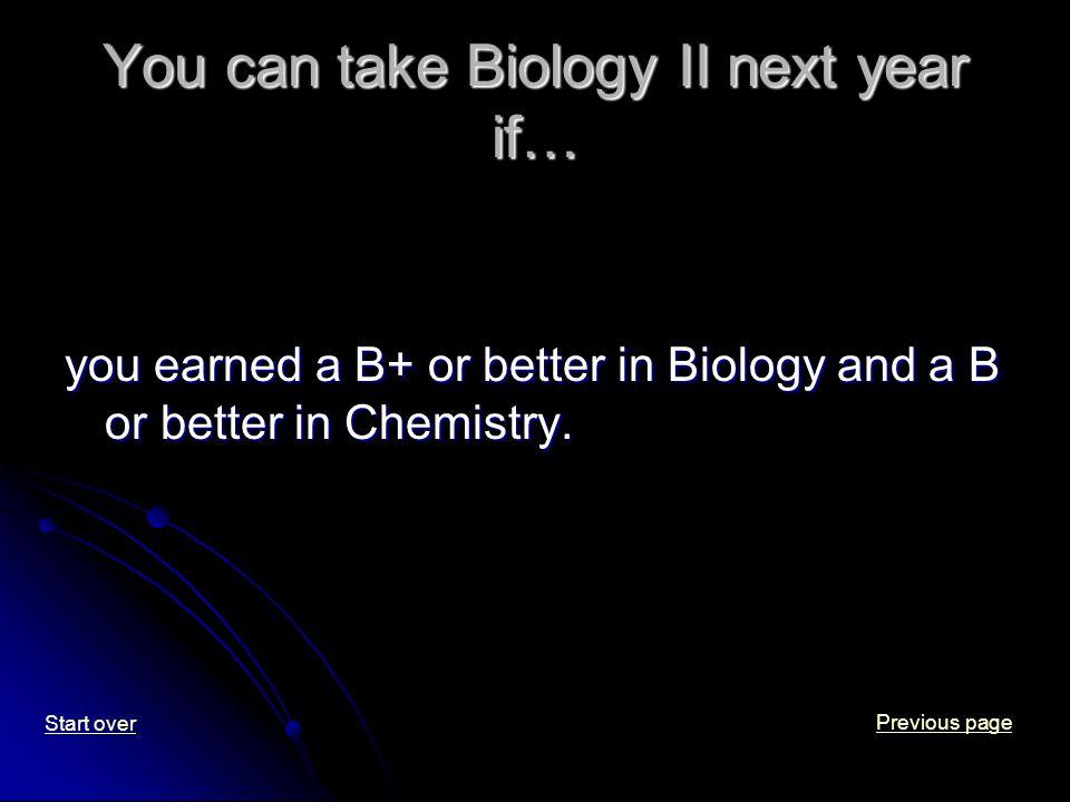You can take Biology II next year if… you earned a B+ or better in Biology and a B or better in Chemistry.