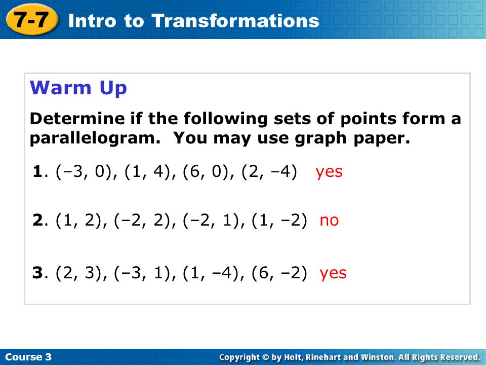 Warm Up Course 3 7-7 Intro to Transformations Determine if the following sets of points form a parallelogram. You may use graph paper. 1. (–3, 0), (1,