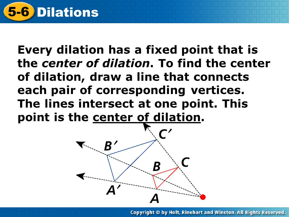 Every dilation has a fixed point that is the center of dilation. To find the center of dilation, draw a line that connects each pair of corresponding