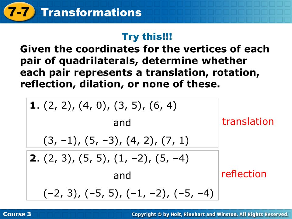 Course 3 7-7 Transformations Try this!!! Given the coordinates for the vertices of each pair of quadrilaterals, determine whether each pair represents
