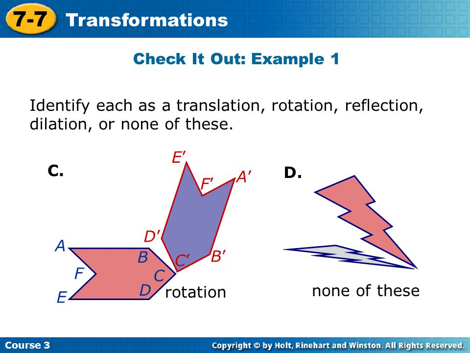 Course 3 7-7 Transformations Identify each as a translation, rotation, reflection, dilation, or none of these. B C D E F C. D. A A B C D F E rotation