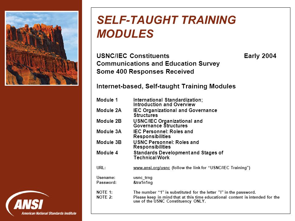 Nanotechnology Standards Panel SELF-TAUGHT TRAINING MODULES USNC/IEC Constituents Early 2004 Communications and Education Survey Some 400 Responses Received Internet-based, Self-taught Training Modules Module 1International Standardization; Introduction and Overview Module 2AIEC Organizational and Governance Structures Module 2BUSNC/IEC Organizational and Governance Structures Module 3AIEC Personnel: Roles and Responsibilities Module 3BUSNC Personnel: Roles and Responsibilities Module 4Standards Development and Stages of Technical Work URL:www.ansi.org/usnc (follow the link for USNC/IEC Training)www.ansi.org/usnc Usename:usnc_trng Password:&tra1n1ng NOTE 1:The number 1 is substituted for the letter I in the password.