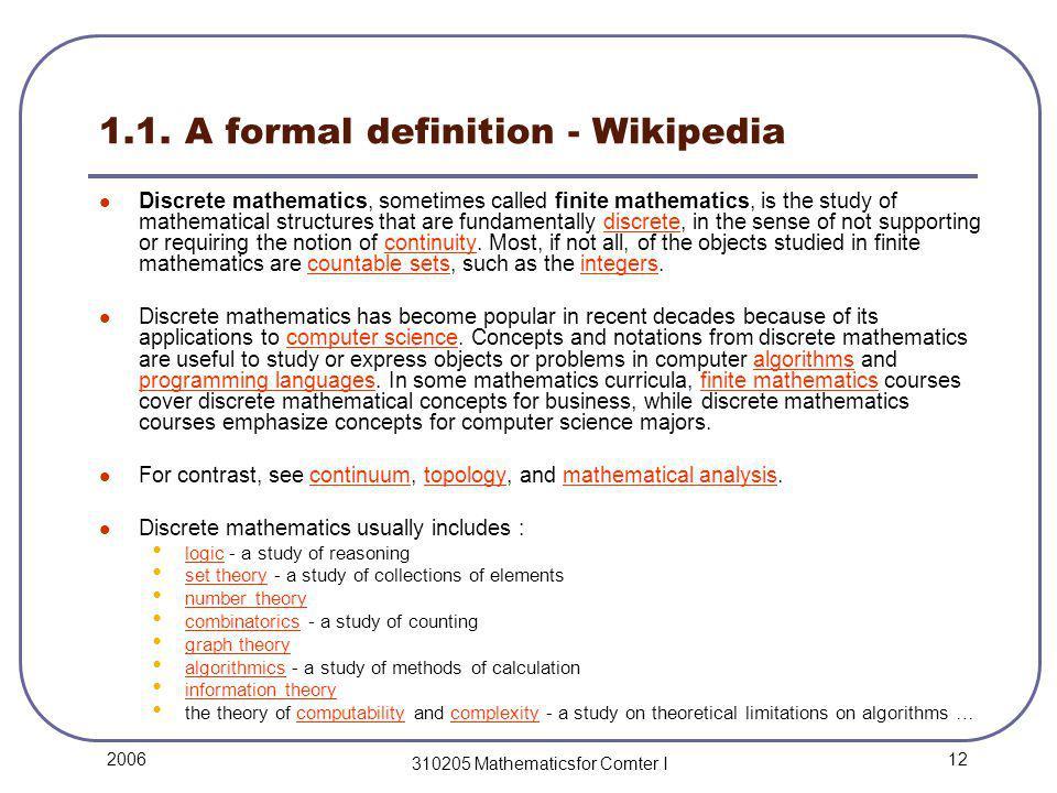 12 2006 310205 Mathematicsfor Comter I 1.1. A formal definition - Wikipedia Discrete mathematics, sometimes called finite mathematics, is the study of
