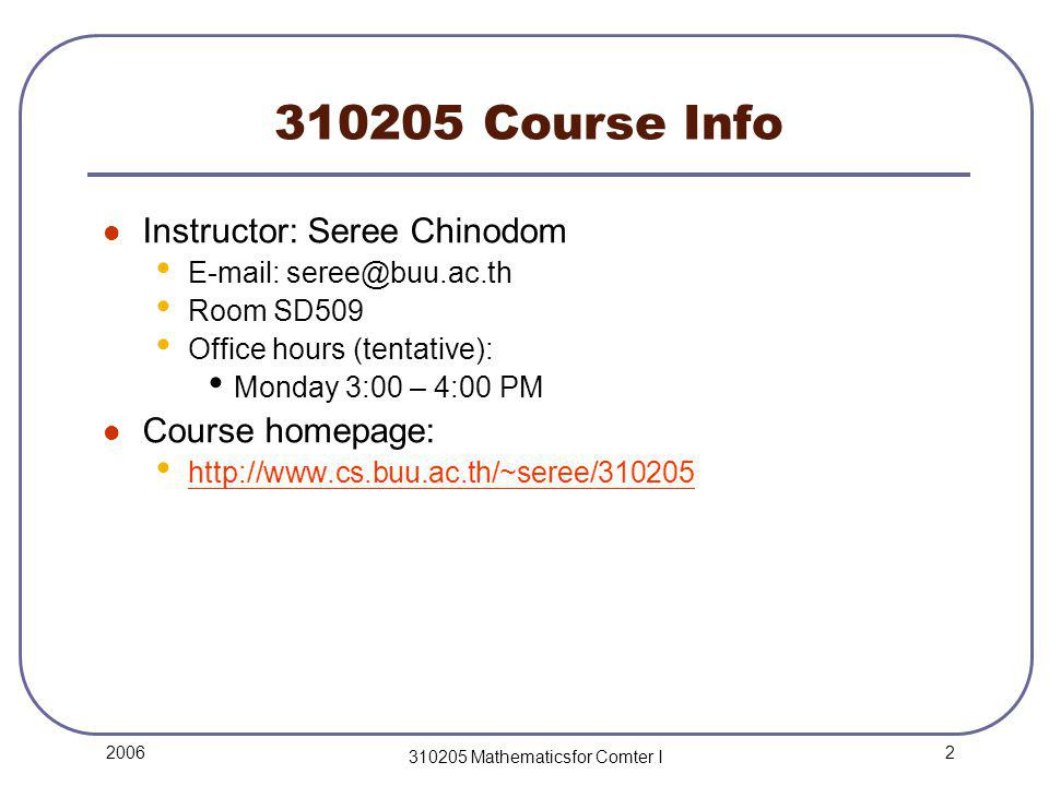 2 2006 310205 Mathematicsfor Comter I 310205 Course Info Instructor: Seree Chinodom E-mail: seree@buu.ac.th Room SD509 Office hours (tentative): Monday 3:00 – 4:00 PM Course homepage: http://www.cs.buu.ac.th/~seree/310205 http://www.cs.buu.ac.th/~seree/310205