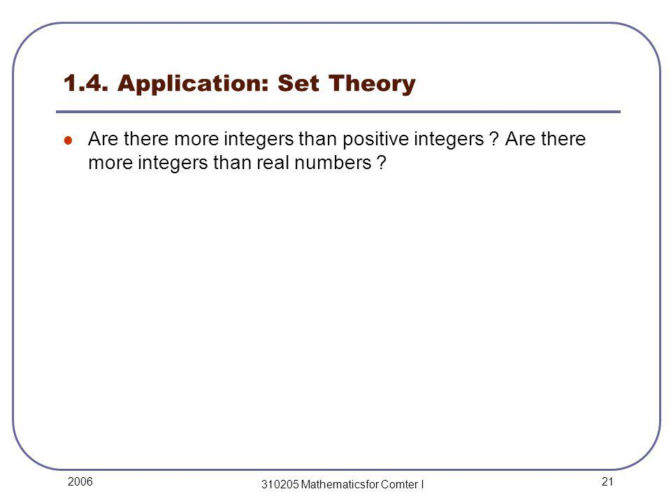 21 2006 310205 Mathematicsfor Comter I 1.4. Application: Set Theory Are there more integers than positive integers ? Are there more integers than real