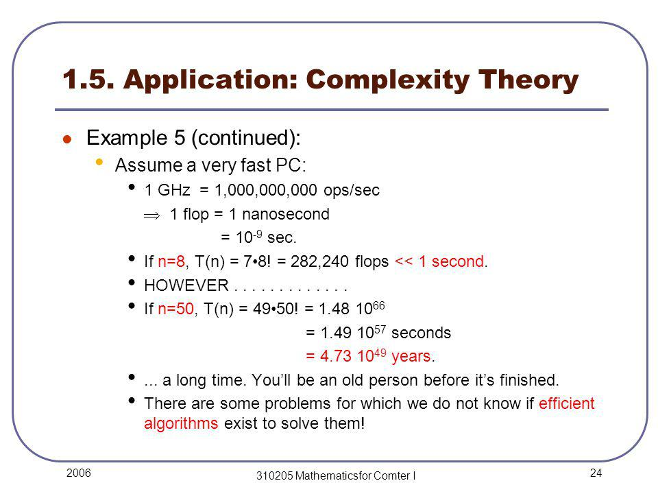 24 2006 310205 Mathematicsfor Comter I 1.5. Application: Complexity Theory Example 5 (continued): Assume a very fast PC: 1 GHz = 1,000,000,000 ops/sec
