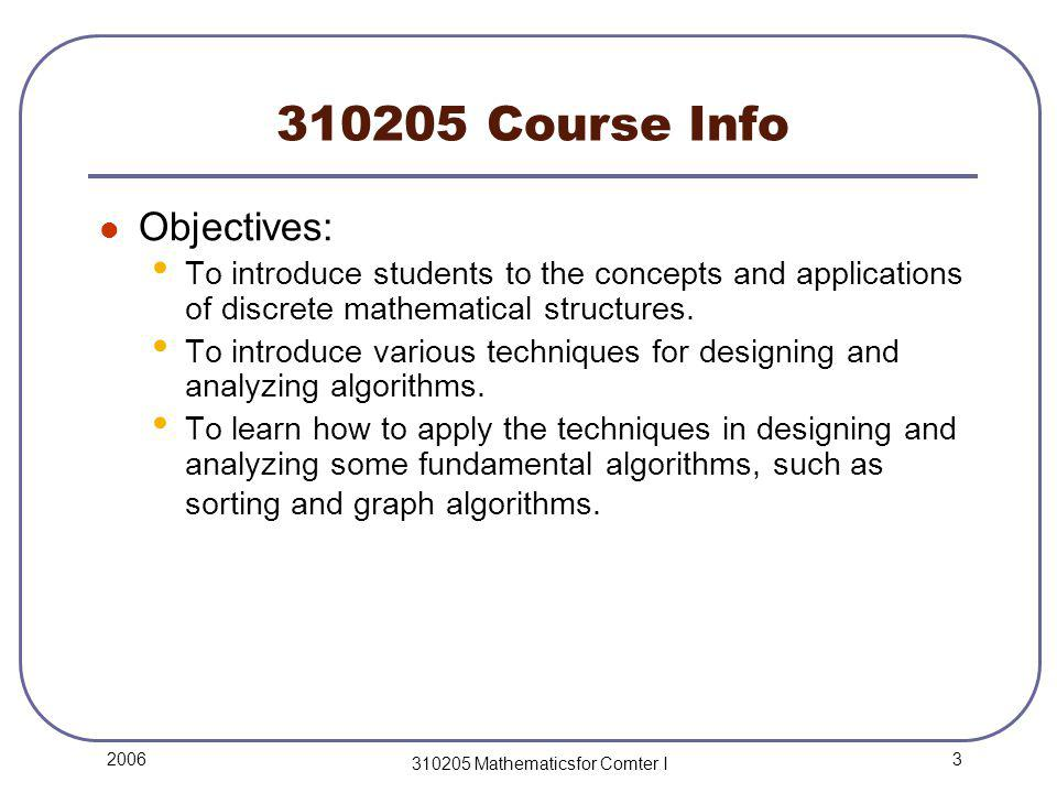 3 2006 310205 Mathematicsfor Comter I 310205 Course Info Objectives: To introduce students to the concepts and applications of discrete mathematical structures.