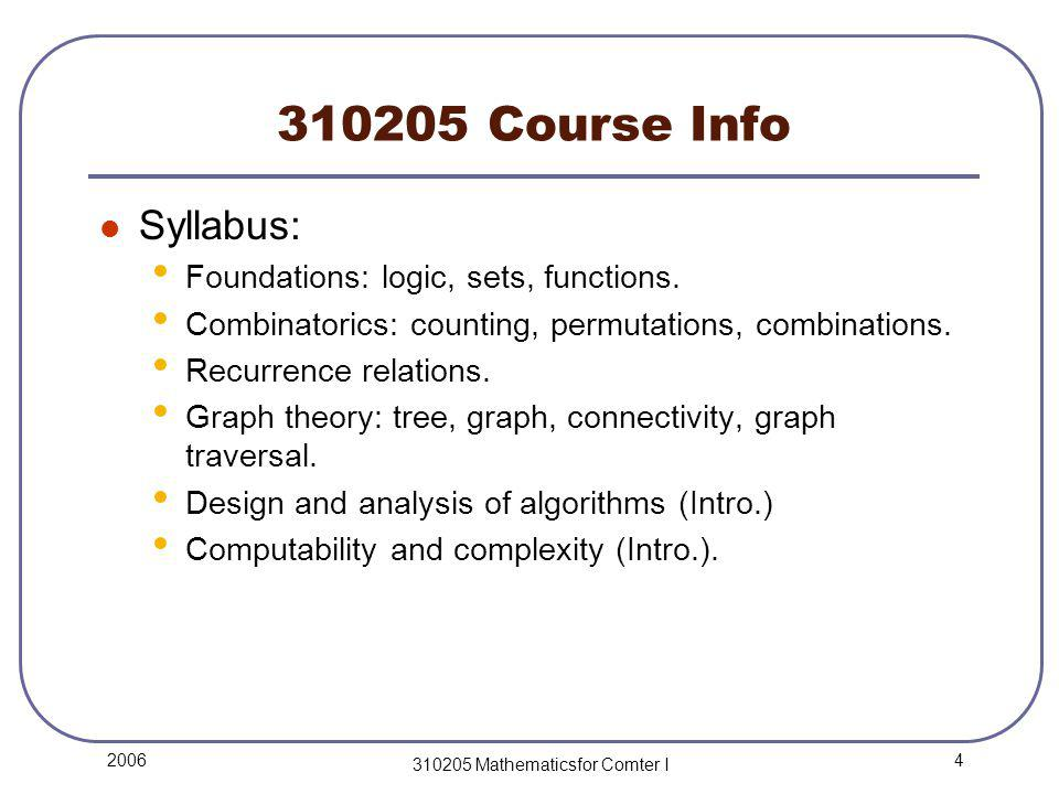 4 2006 310205 Mathematicsfor Comter I 310205 Course Info Syllabus: Foundations: logic, sets, functions.