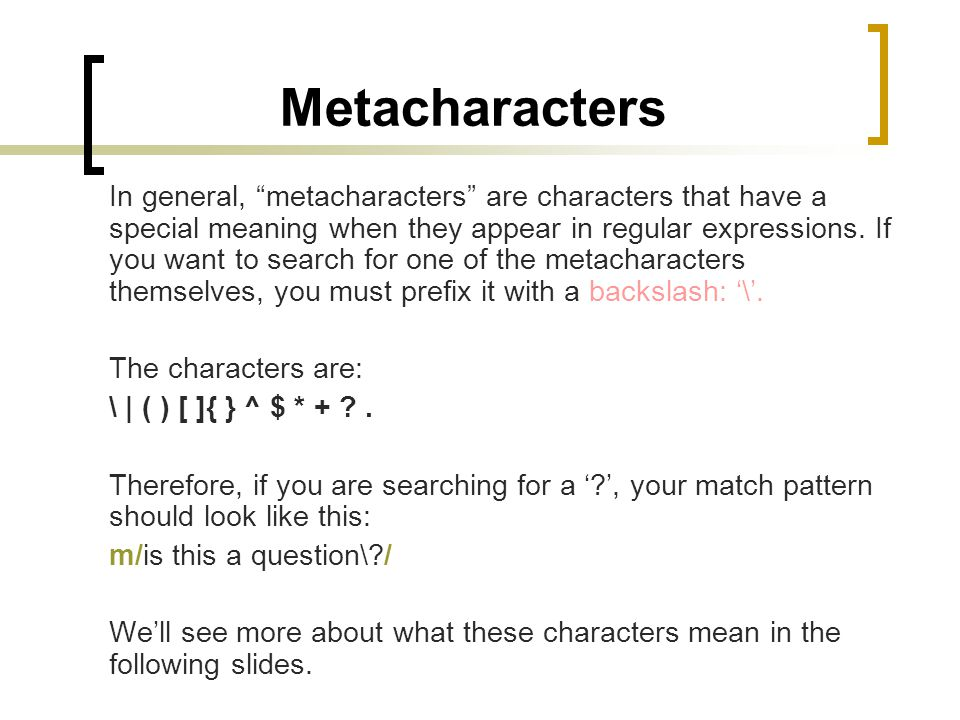 Metacharacters In general, metacharacters are characters that have a special meaning when they appear in regular expressions. If you want to search fo