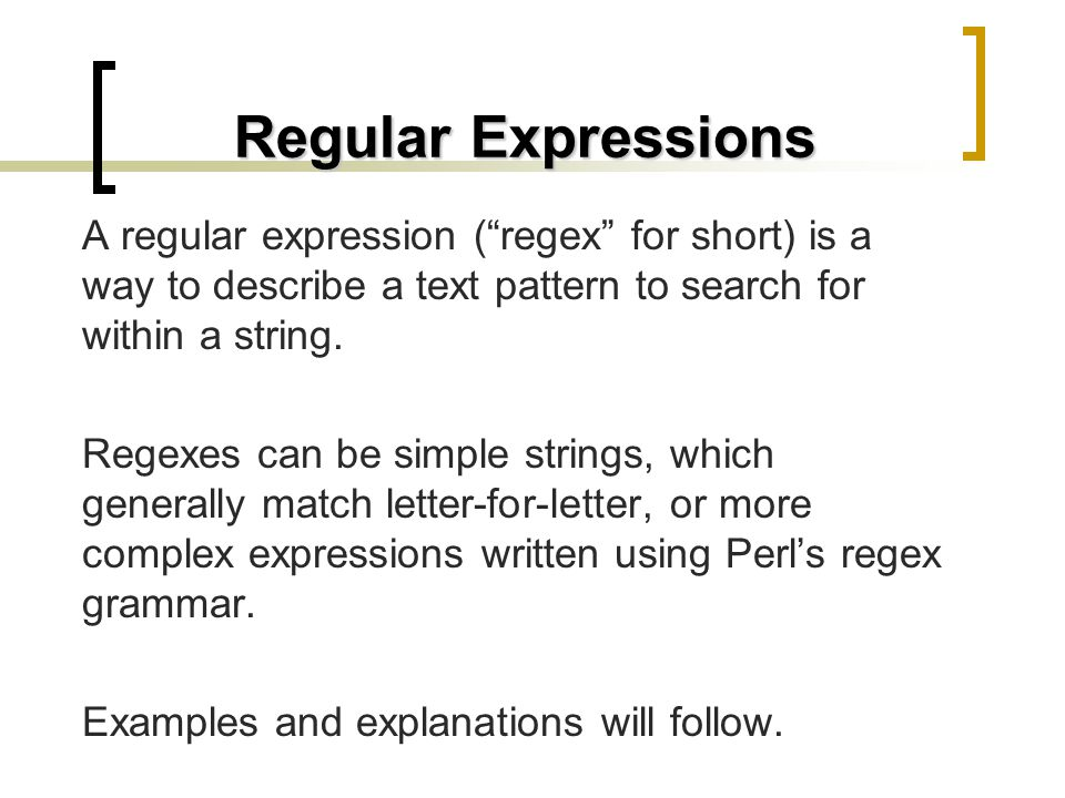 Regular Expressions A regular expression (regex for short) is a way to describe a text pattern to search for within a string. Regexes can be simple st