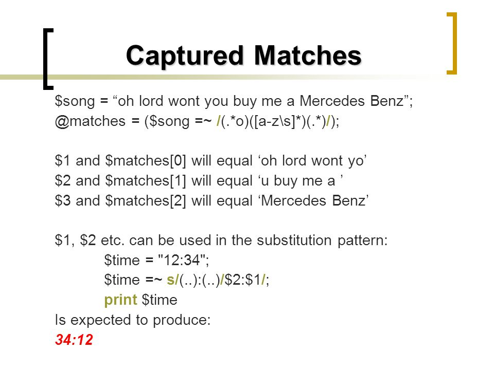 Captured Matches $song = oh lord wont you buy me a Mercedes Benz; @matches = ($song =~ /(.*o)([a-z\s]*)(.*)/); $1 and $matches[0] will equal oh lord w