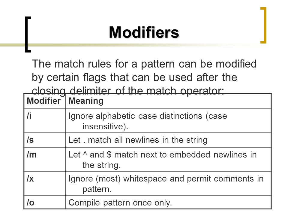 Modifiers The match rules for a pattern can be modified by certain flags that can be used after the closing delimiter of the match operator: MeaningMo