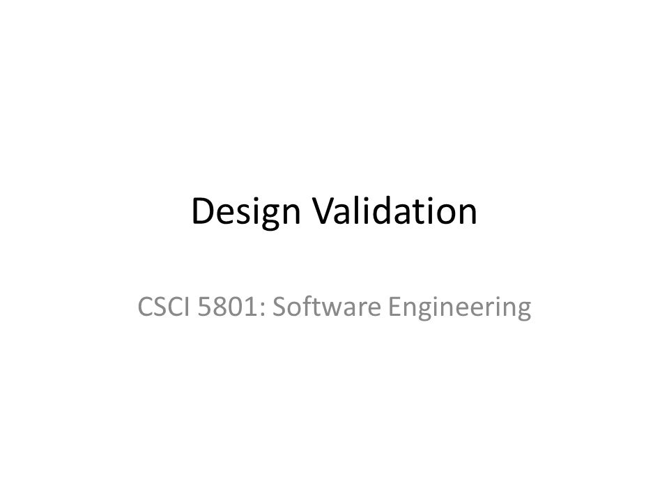 Design Validation CSCI 5801: Software Engineering