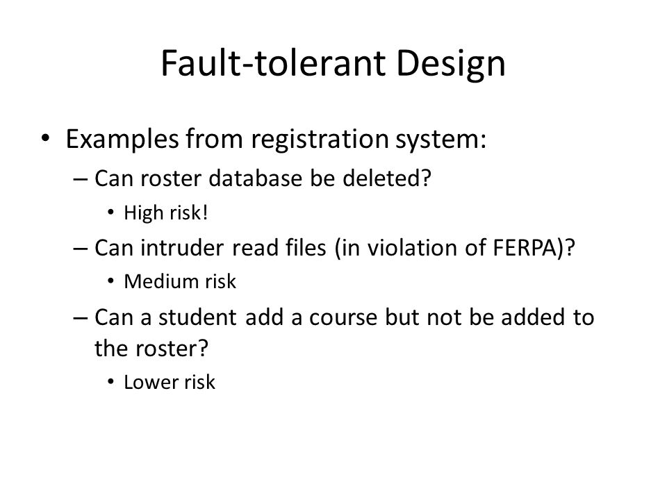 Fault-tolerant Design Examples from registration system: – Can roster database be deleted.