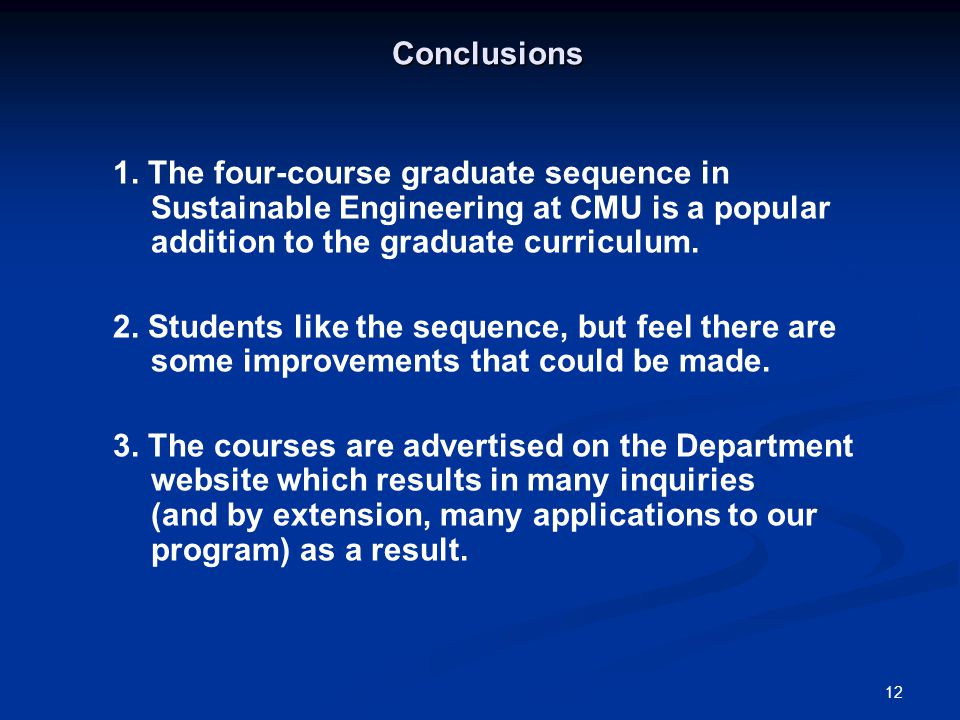 12 Conclusions 1. The four-course graduate sequence in Sustainable Engineering at CMU is a popular addition to the graduate curriculum. 2. Students li