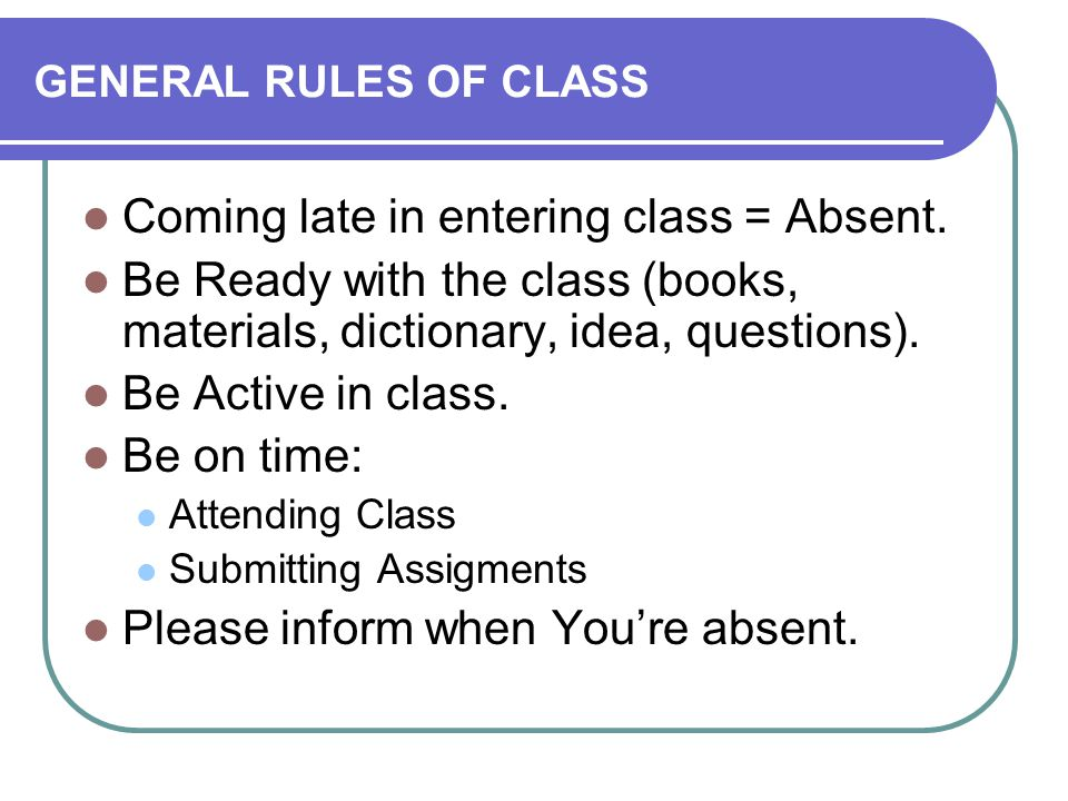 GENERAL RULES OF CLASS Coming late in entering class = Absent.