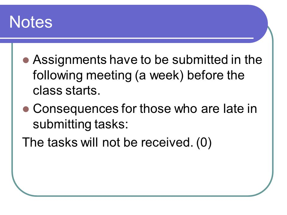 Notes Assignments have to be submitted in the following meeting (a week) before the class starts.