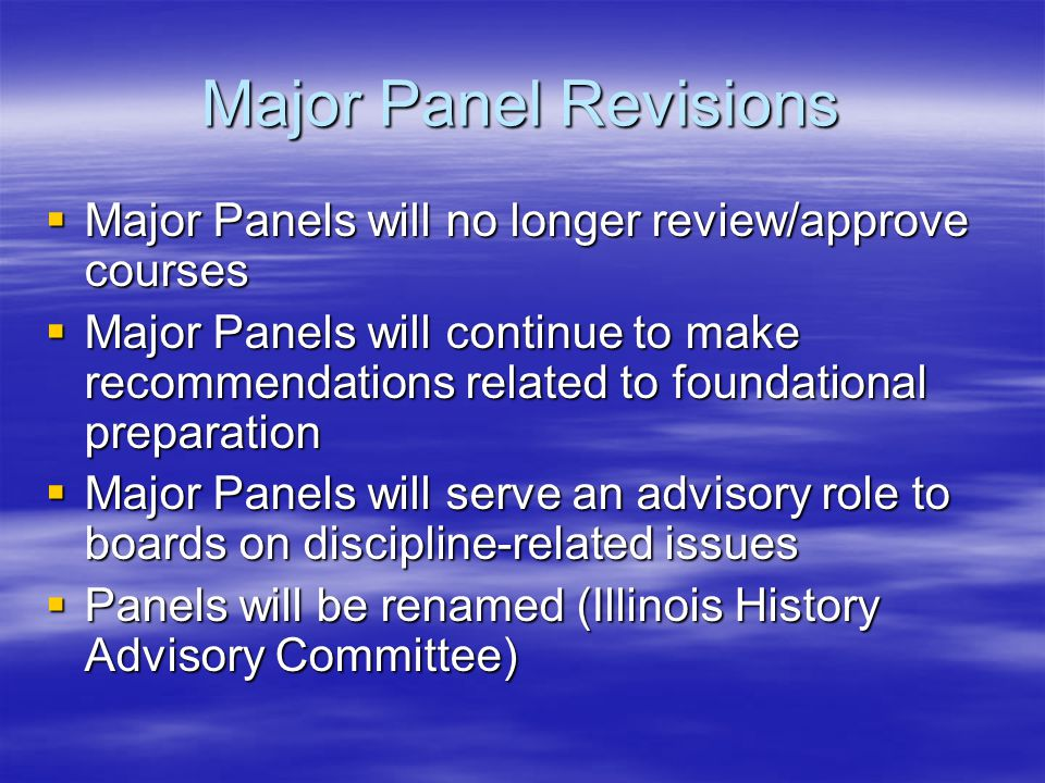 Major Panel Revisions Major Panels will no longer review/approve courses Major Panels will no longer review/approve courses Major Panels will continue to make recommendations related to foundational preparation Major Panels will continue to make recommendations related to foundational preparation Major Panels will serve an advisory role to boards on discipline-related issues Major Panels will serve an advisory role to boards on discipline-related issues Panels will be renamed (Illinois History Advisory Committee) Panels will be renamed (Illinois History Advisory Committee)