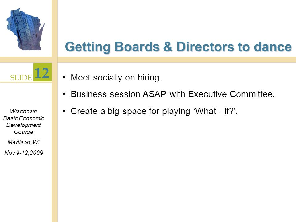 SLIDE 12 Wisconsin Basic Economic Development Course Madison, WI Nov 9-12,2009 Getting Boards & Directors to dance Meet socially on hiring.