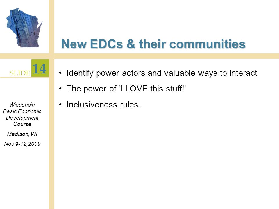 SLIDE 14 Wisconsin Basic Economic Development Course Madison, WI Nov 9-12,2009 New EDCs & their communities Identify power actors and valuable ways to interact The power of I LOVE this stuff.