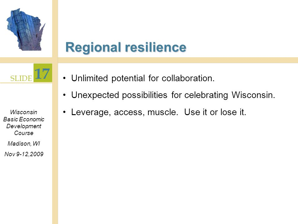 SLIDE 17 Wisconsin Basic Economic Development Course Madison, WI Nov 9-12,2009 Regional resilience Unlimited potential for collaboration.