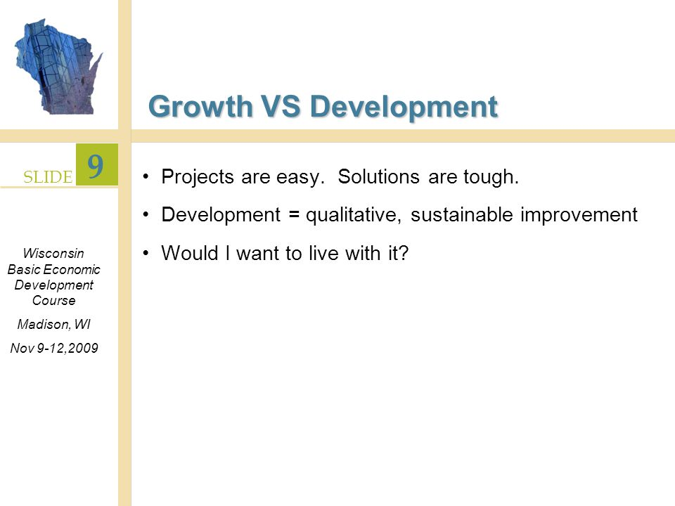 SLIDE 9 Wisconsin Basic Economic Development Course Madison, WI Nov 9-12,2009 Growth VS Development Projects are easy.