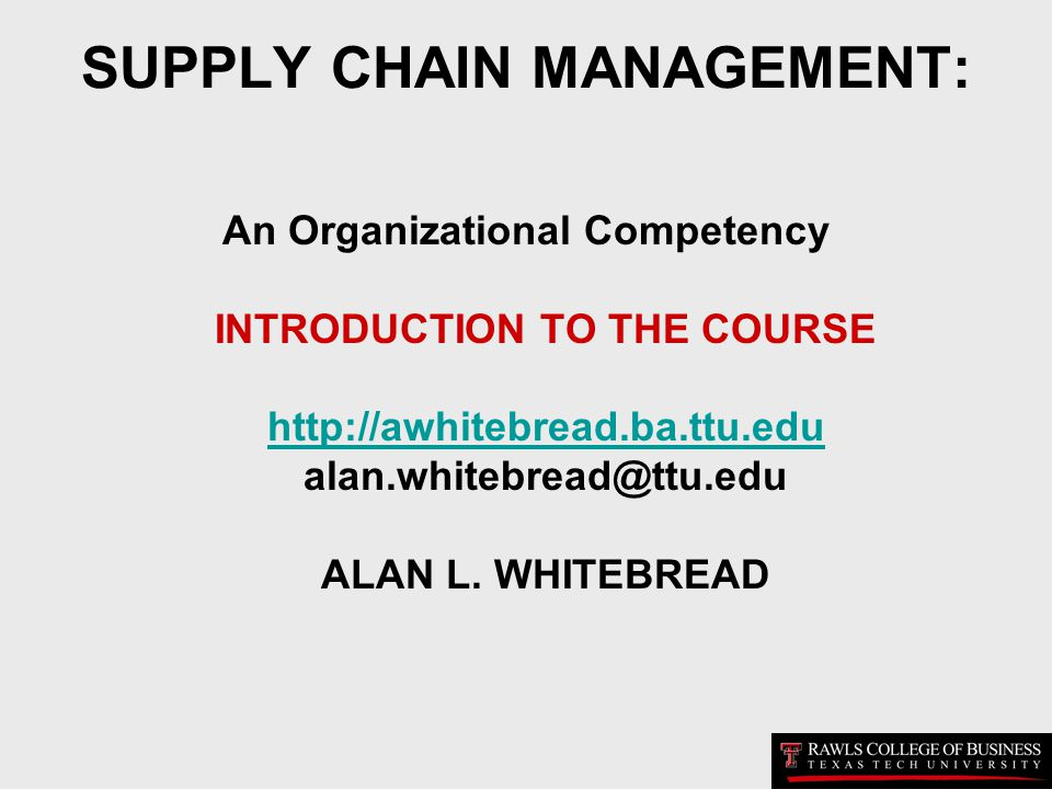 SUPPLY CHAIN MANAGEMENT: An Organizational Competency INTRODUCTION TO THE COURSE http://awhitebread.ba.ttu.edu alan.whitebread@ttu.edu ALAN L. WHITEBR