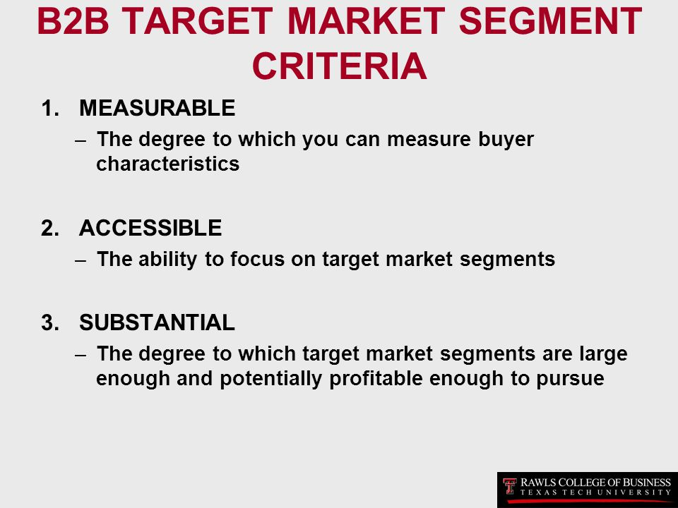 B2B TARGET MARKET SEGMENT CRITERIA 1.MEASURABLE –The degree to which you can measure buyer characteristics 2.ACCESSIBLE –The ability to focus on targe