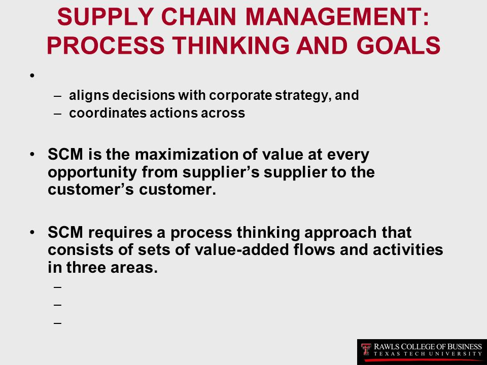 SUPPLY CHAIN MANAGEMENT: PROCESS THINKING AND GOALS –aligns decisions with corporate strategy, and –coordinates actions across SCM is the maximization