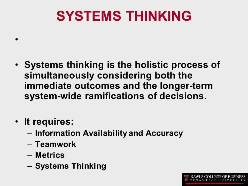 SYSTEMS THINKING Systems thinking is the holistic process of simultaneously considering both the immediate outcomes and the longer-term system-wide ra