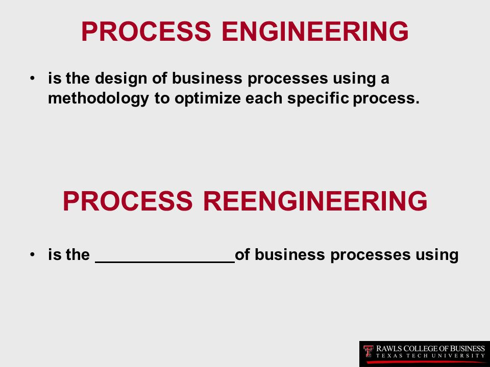 PROCESS ENGINEERING is the design of business processes using a methodology to optimize each specific process. PROCESS REENGINEERING is the of busines
