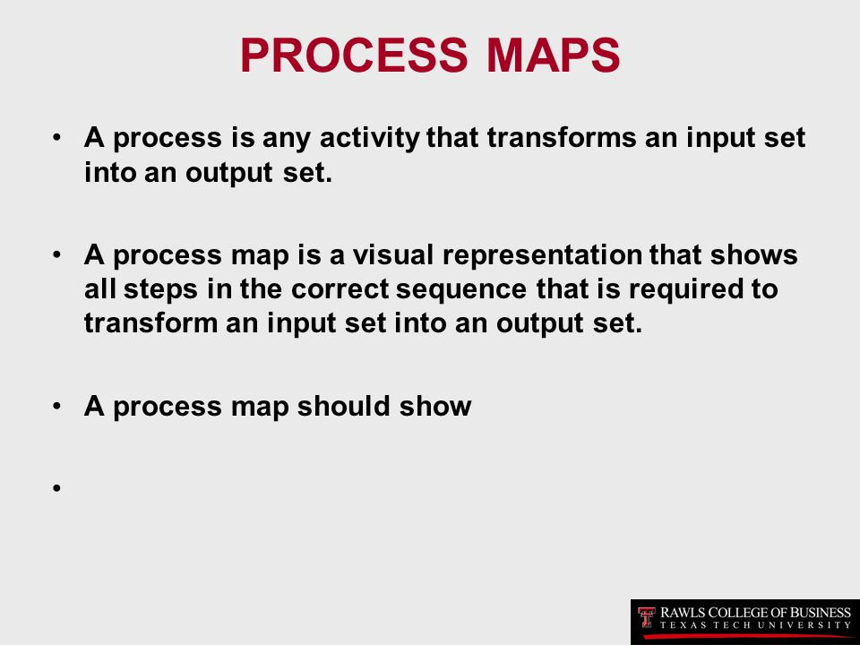 PROCESS MAPS A process is any activity that transforms an input set into an output set. A process map is a visual representation that shows all steps