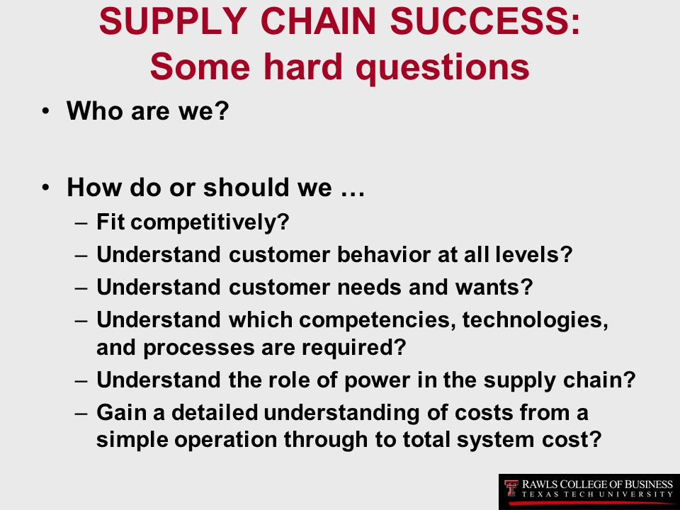 SUPPLY CHAIN SUCCESS: Some hard questions Who are we? How do or should we … –Fit competitively? –Understand customer behavior at all levels? –Understa