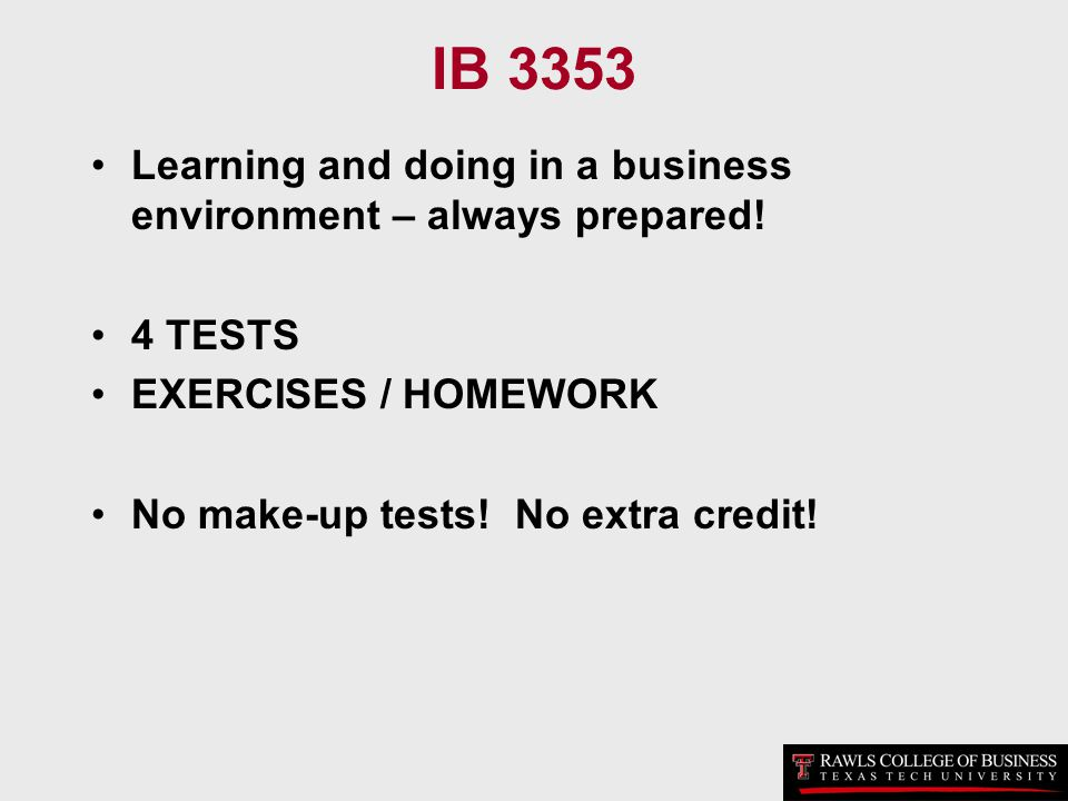 IB 3353 Learning and doing in a business environment – always prepared! 4 TESTS EXERCISES / HOMEWORK No make-up tests! No extra credit!
