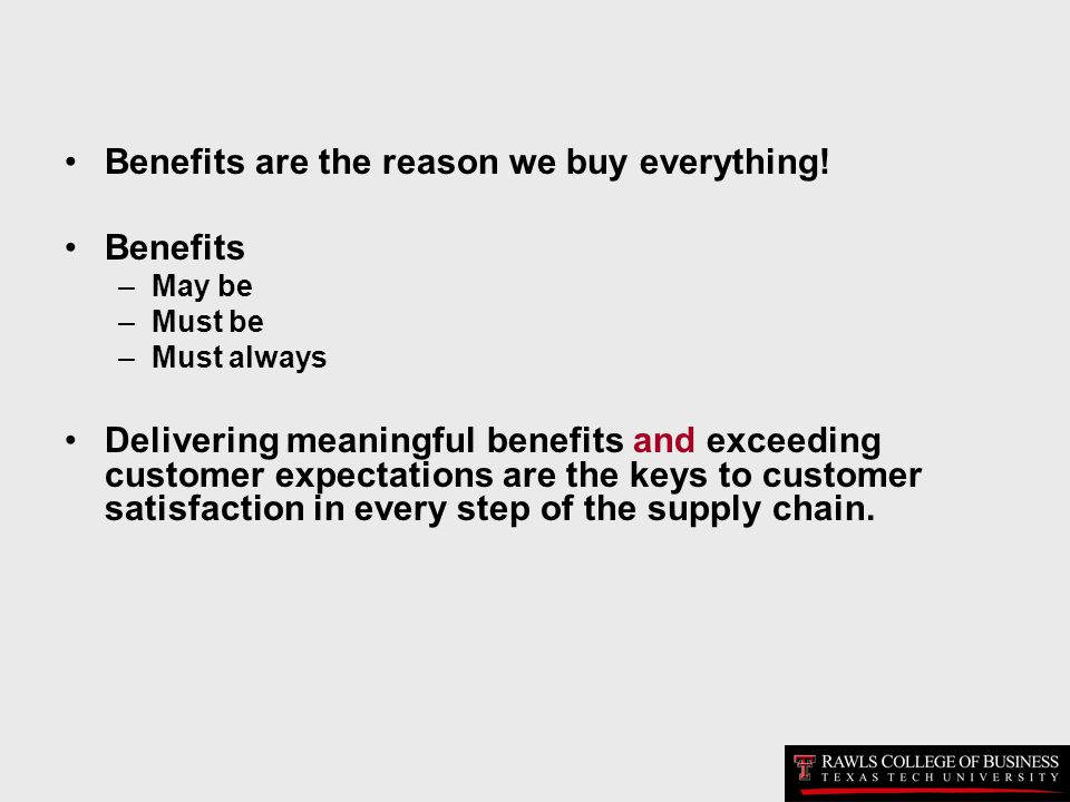 Benefits are the reason we buy everything! Benefits –May be –Must be –Must always Delivering meaningful benefits and exceeding customer expectations a