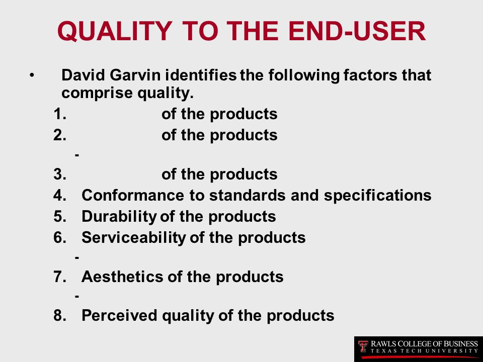 QUALITY TO THE END-USER David Garvin identifies the following factors that comprise quality. 1. of the products 2. of the products - 3. of the product