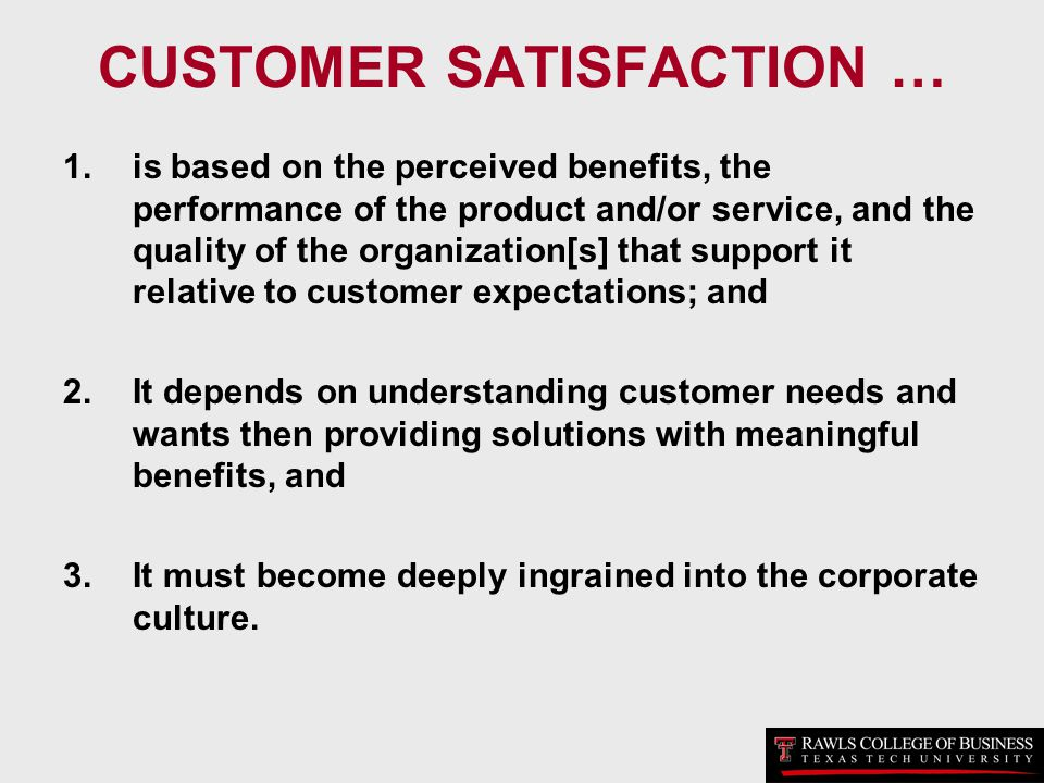 CUSTOMER SATISFACTION … 1.is based on the perceived benefits, the performance of the product and/or service, and the quality of the organization[s] th
