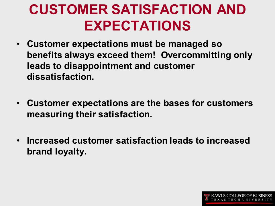 CUSTOMER SATISFACTION AND EXPECTATIONS Customer expectations must be managed so benefits always exceed them! Overcommitting only leads to disappointme