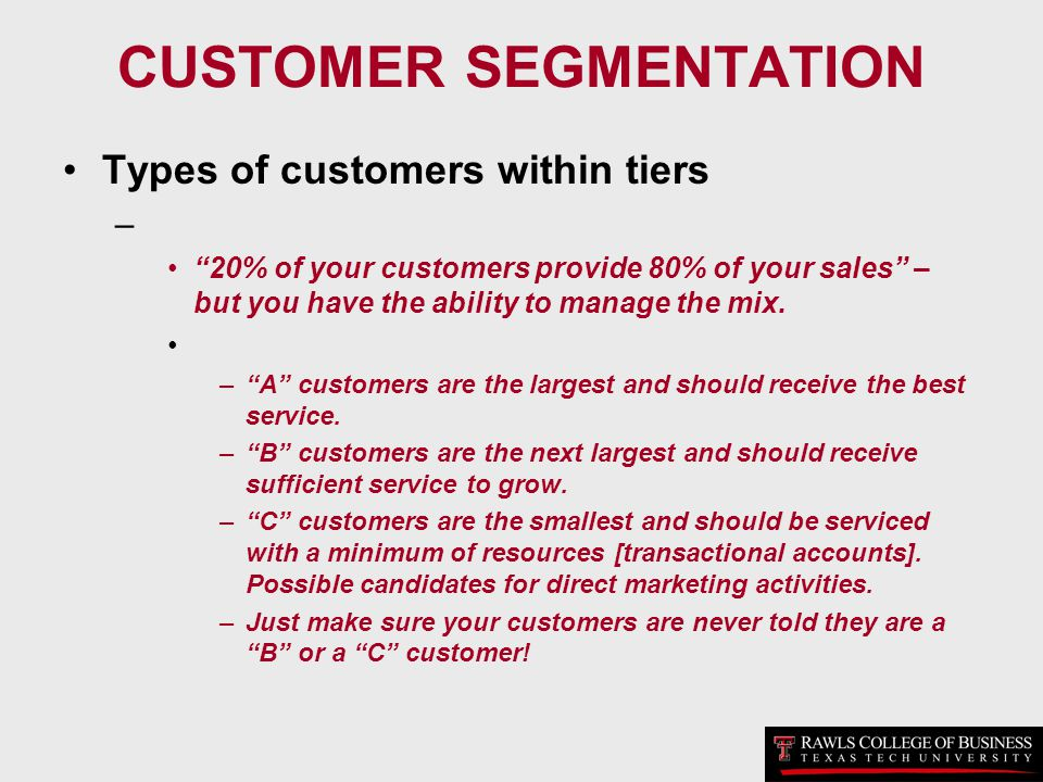 CUSTOMER SEGMENTATION Types of customers within tiers – 20% of your customers provide 80% of your sales – but you have the ability to manage the mix.