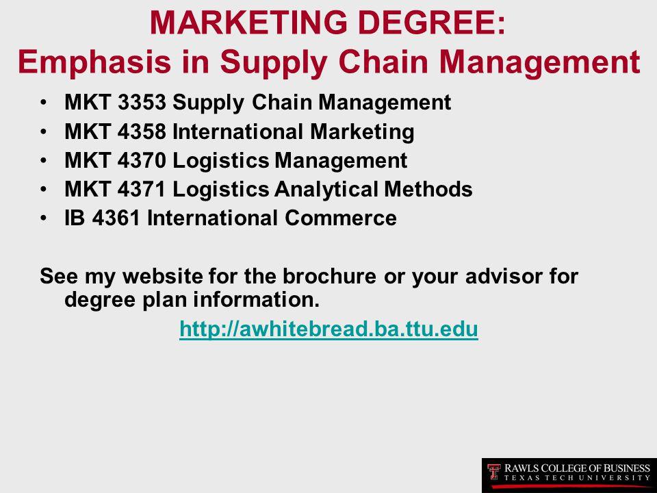 MARKETING DEGREE: Emphasis in Supply Chain Management MKT 3353 Supply Chain Management MKT 4358 International Marketing MKT 4370 Logistics Management