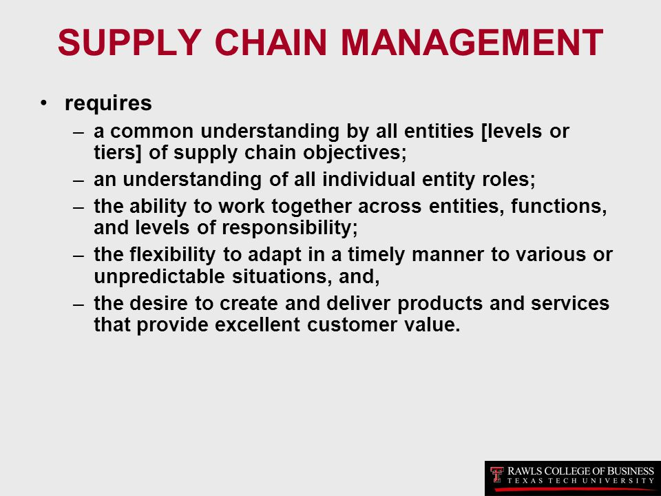 SUPPLY CHAIN MANAGEMENT requires –a common understanding by all entities [levels or tiers] of supply chain objectives; –an understanding of all indivi