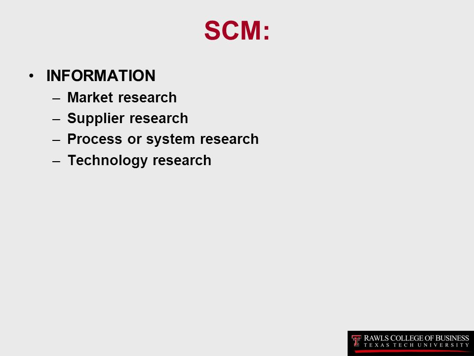 SCM: INFORMATION –Market research –Supplier research –Process or system research –Technology research